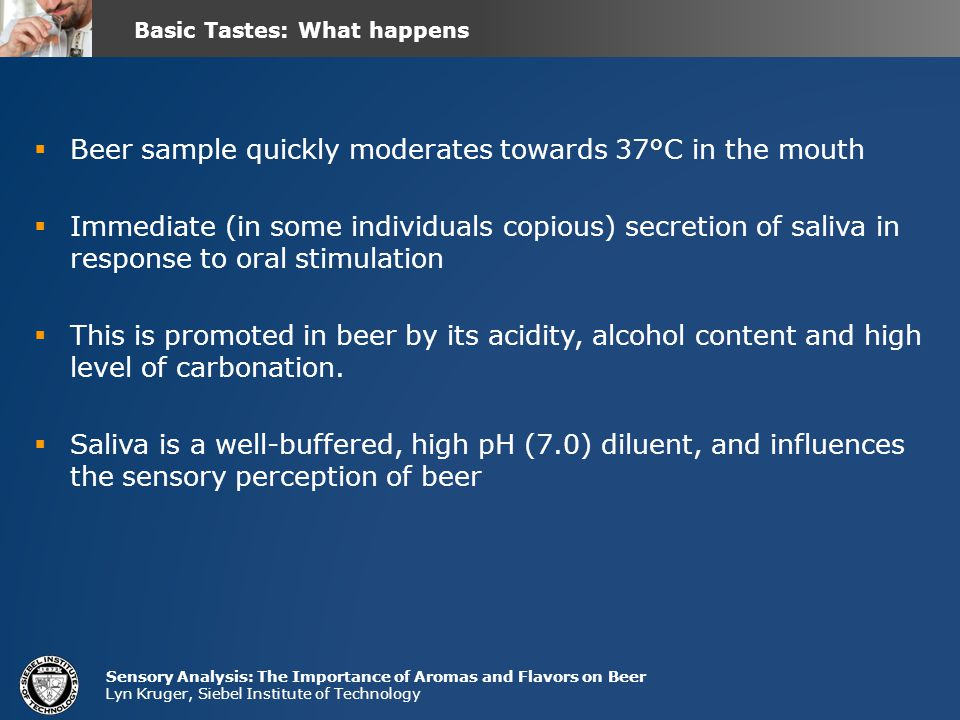 Sensory Analysis: The Importance of Aromas and Flavors on Beer Lyn Kruger, Siebel Institute of Technology  Beer sample quickly moderates towards 37°C in the mouth  Immediate (in some individuals copious) secretion of saliva in response to oral stimulation  This is promoted in beer by its acidity, alcohol content and high level of carbonation.