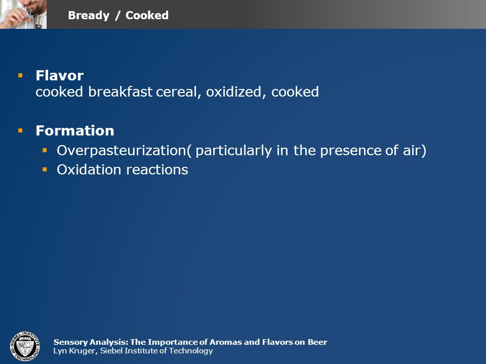 Sensory Analysis: The Importance of Aromas and Flavors on Beer Lyn Kruger, Siebel Institute of Technology  Flavor cooked breakfast cereal, oxidized, cooked  Formation  Overpasteurization( particularly in the presence of air)  Oxidation reactions Bready / Cooked