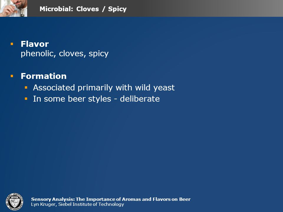 Sensory Analysis: The Importance of Aromas and Flavors on Beer Lyn Kruger, Siebel Institute of Technology  Flavor phenolic, cloves, spicy  Formation  Associated primarily with wild yeast  In some beer styles - deliberate Microbial: Cloves / Spicy