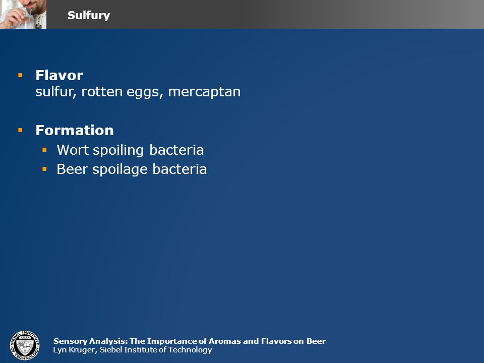 Sensory Analysis: The Importance of Aromas and Flavors on Beer Lyn Kruger, Siebel Institute of Technology  Flavor sulfur, rotten eggs, mercaptan  Formation  Wort spoiling bacteria  Beer spoilage bacteria Sulfury