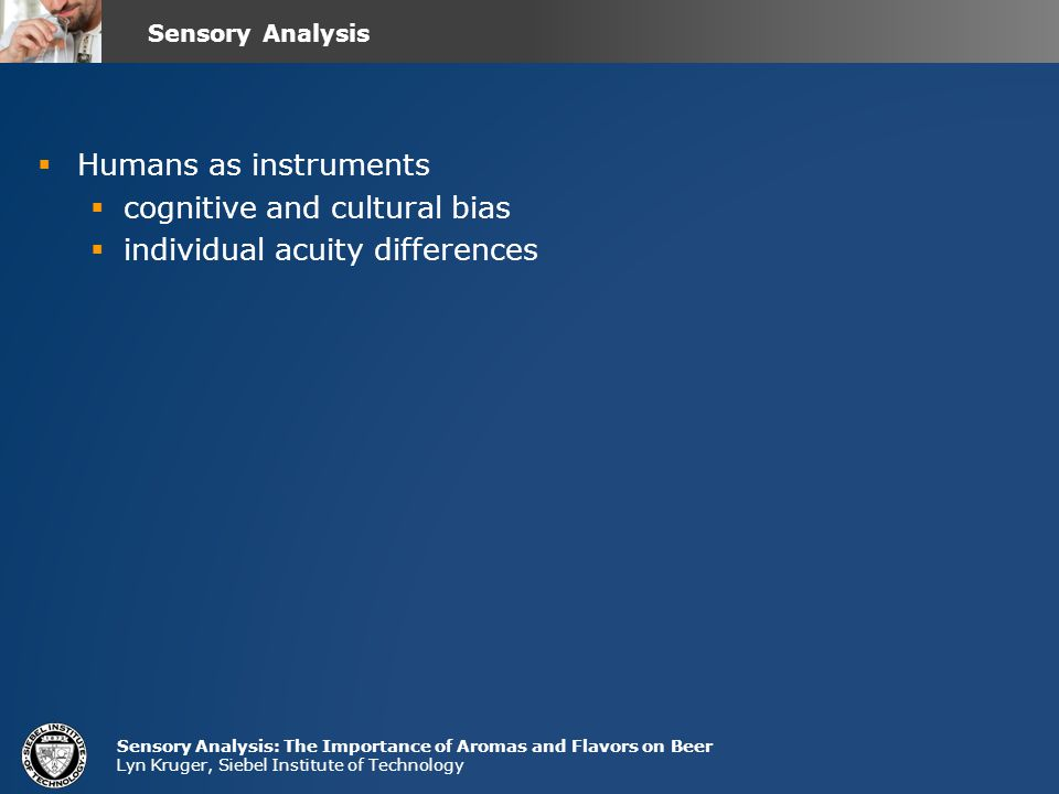 Sensory Analysis: The Importance of Aromas and Flavors on Beer Lyn Kruger, Siebel Institute of Technology  Humans as instruments  cognitive and cultural bias  individual acuity differences Sensory Analysis