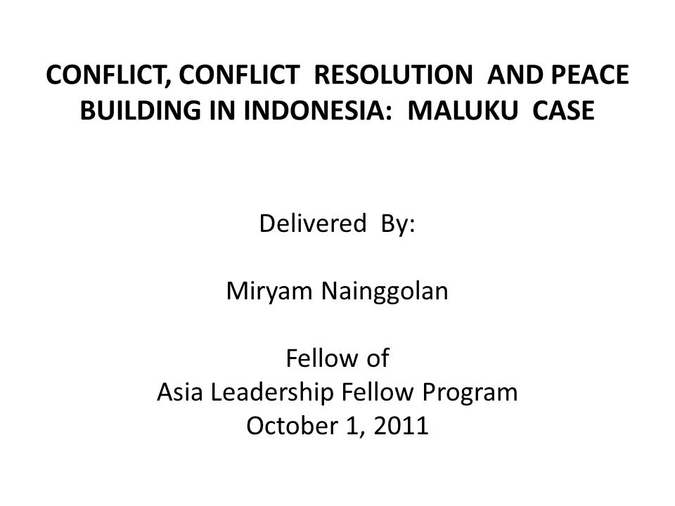 CONFLICT, CONFLICT RESOLUTION AND PEACE BUILDING IN INDONESIA: MALUKU CASE Delivered By: Miryam Nainggolan Fellow of Asia Leadership Fellow Program October 1, 2011