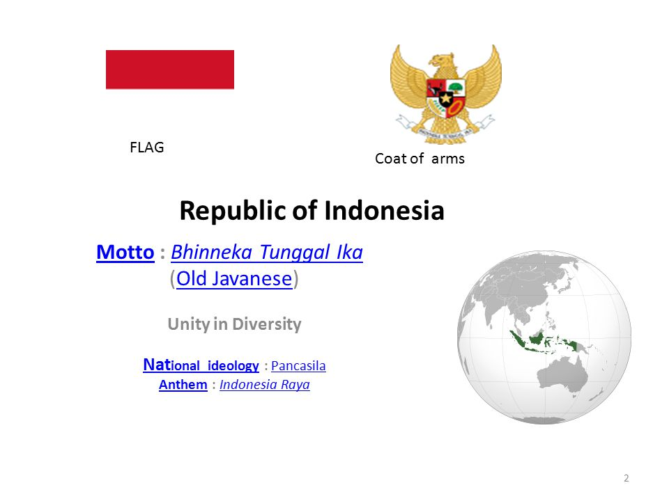 Republic of Indonesia MottoMotto : Bhinneka Tunggal Ika Bhinneka Tunggal Ika (Old Javanese)Old Javanese Unity in Diversity Nat ional ideologyNat ional ideology : PancasilaPancasila AnthemAnthem : Indonesia RayaIndonesia Raya 2 FLAG Coat of arms