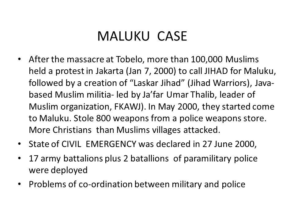 MALUKU CASE After the massacre at Tobelo, more than 100,000 Muslims held a protest in Jakarta (Jan 7, 2000) to call JIHAD for Maluku, followed by a creation of Laskar Jihad (Jihad Warriors), Java- based Muslim militia- led by Ja'far Umar Thalib, leader of Muslim organization, FKAWJ).
