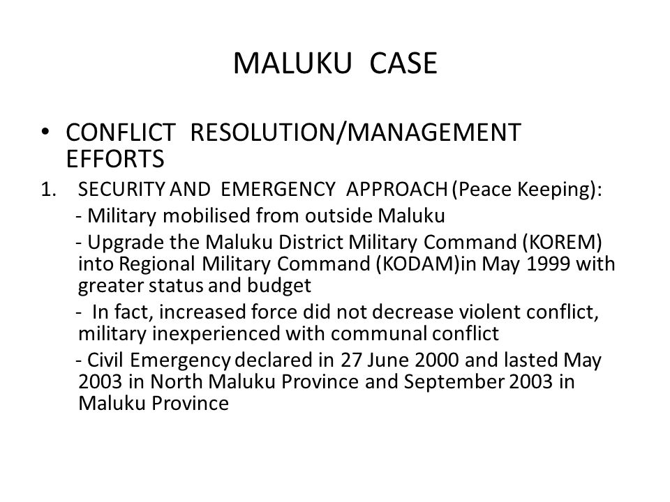 MALUKU CASE CONFLICT RESOLUTION/MANAGEMENT EFFORTS 1.SECURITY AND EMERGENCY APPROACH (Peace Keeping): - Military mobilised from outside Maluku - Upgrade the Maluku District Military Command (KOREM) into Regional Military Command (KODAM)in May 1999 with greater status and budget - In fact, increased force did not decrease violent conflict, military inexperienced with communal conflict - Civil Emergency declared in 27 June 2000 and lasted May 2003 in North Maluku Province and September 2003 in Maluku Province
