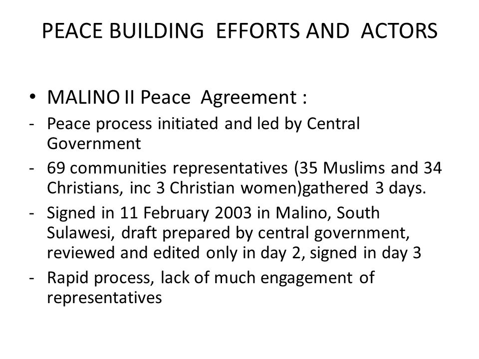 PEACE BUILDING EFFORTS AND ACTORS MALINO II Peace Agreement : -Peace process initiated and led by Central Government -69 communities representatives (35 Muslims and 34 Christians, inc 3 Christian women)gathered 3 days.