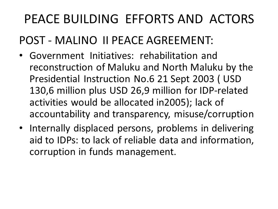 PEACE BUILDING EFFORTS AND ACTORS POST - MALINO II PEACE AGREEMENT: Government Initiatives: rehabilitation and reconstruction of Maluku and North Maluku by the Presidential Instruction No.6 21 Sept 2003 ( USD 130,6 million plus USD 26,9 million for IDP-related activities would be allocated in2005); lack of accountability and transparency, misuse/corruption Internally displaced persons, problems in delivering aid to IDPs: to lack of reliable data and information, corruption in funds management.