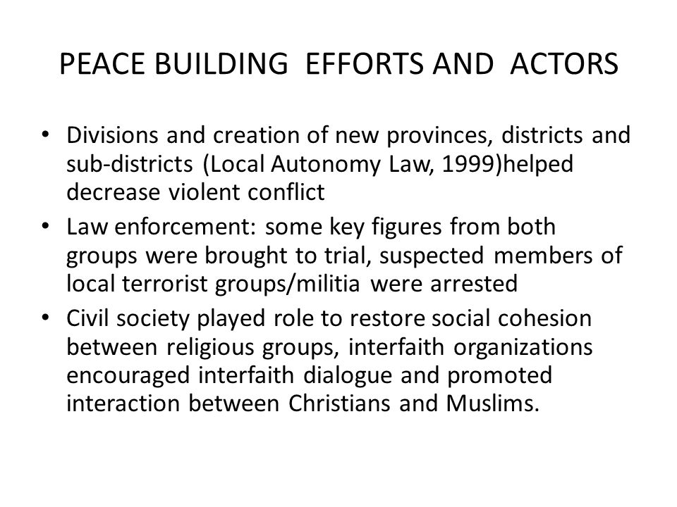 PEACE BUILDING EFFORTS AND ACTORS Divisions and creation of new provinces, districts and sub-districts (Local Autonomy Law, 1999)helped decrease violent conflict Law enforcement: some key figures from both groups were brought to trial, suspected members of local terrorist groups/militia were arrested Civil society played role to restore social cohesion between religious groups, interfaith organizations encouraged interfaith dialogue and promoted interaction between Christians and Muslims.