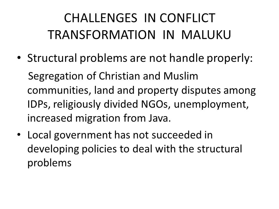 CHALLENGES IN CONFLICT TRANSFORMATION IN MALUKU Structural problems are not handle properly: Segregation of Christian and Muslim communities, land and property disputes among IDPs, religiously divided NGOs, unemployment, increased migration from Java.