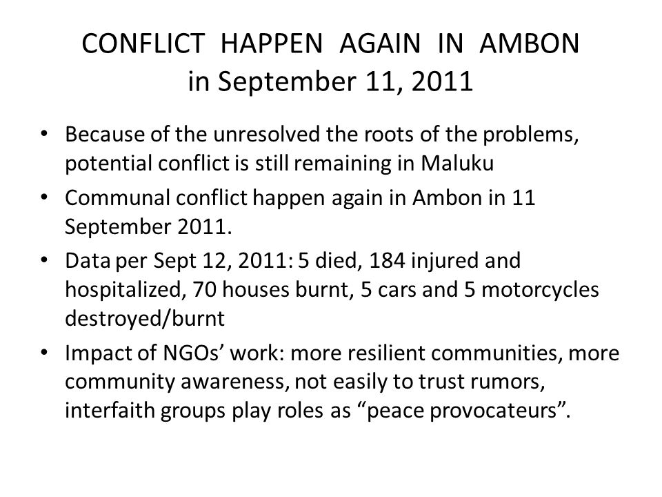 CONFLICT HAPPEN AGAIN IN AMBON in September 11, 2011 Because of the unresolved the roots of the problems, potential conflict is still remaining in Maluku Communal conflict happen again in Ambon in 11 September 2011.