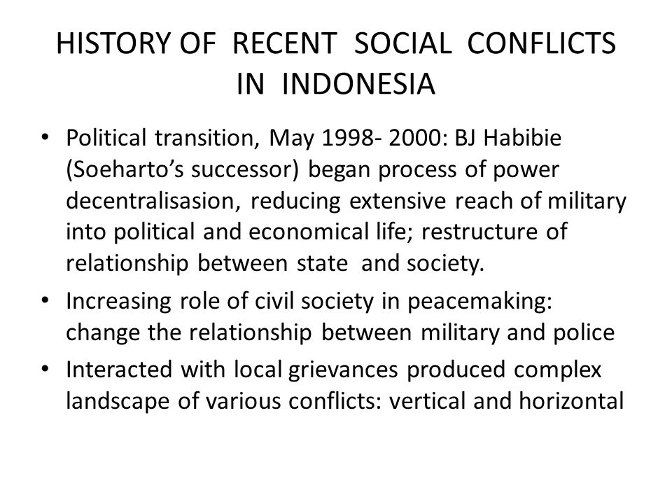 HISTORY OF RECENT SOCIAL CONFLICTS IN INDONESIA Political transition, May 1998- 2000: BJ Habibie (Soeharto's successor) began process of power decentralisasion, reducing extensive reach of military into political and economical life; restructure of relationship between state and society.