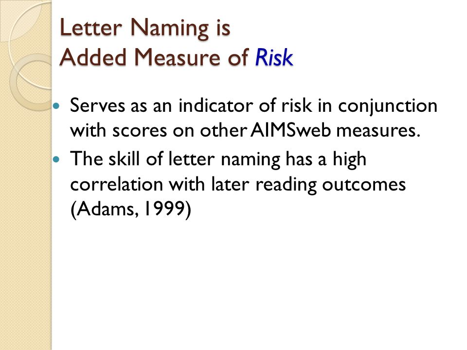 Letter Naming is Added Measure of Risk Serves as an indicator of risk in conjunction with scores on other AIMSweb measures.