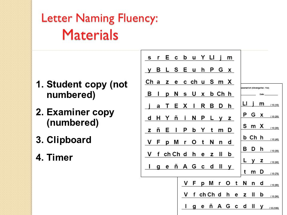 1.Student copy (not numbered) 2.Examiner copy (numbered) 3.Clipboard 4.Timer Letter Naming Fluency: Materials