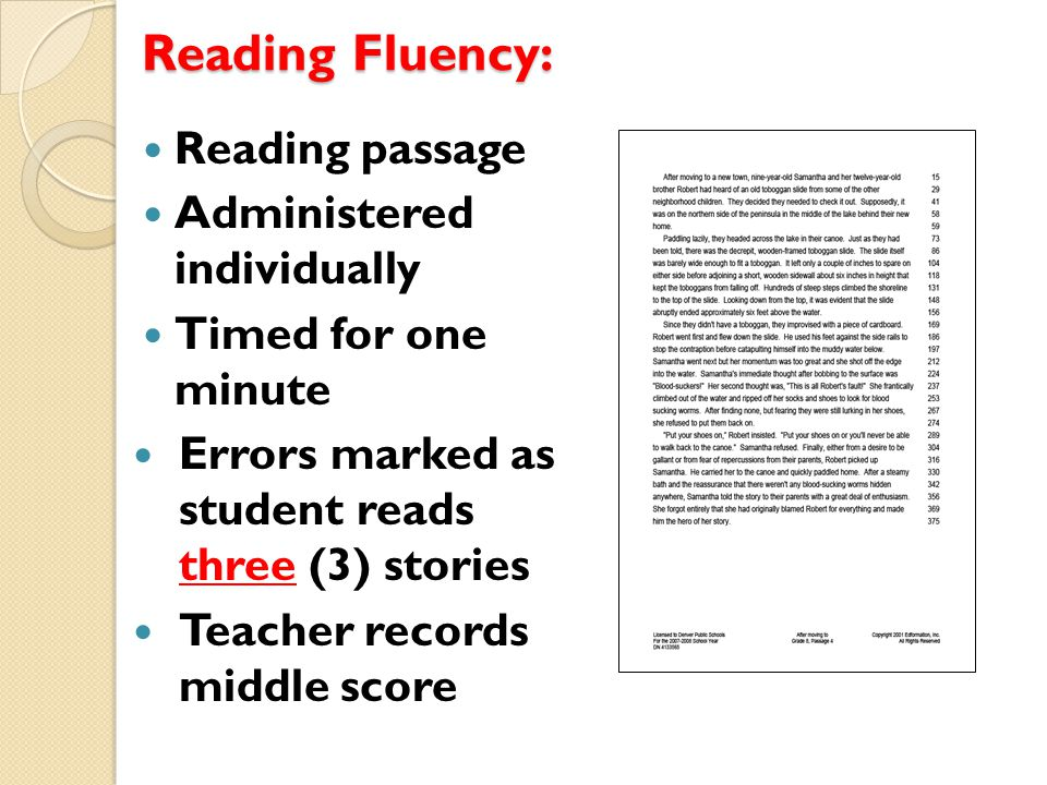 Reading Fluency: Reading passage Administered individually Timed for one minute Errors marked as student reads three (3) stories Teacher records middle score