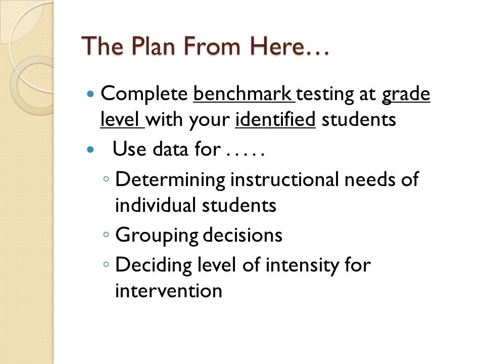 The Plan From Here… Complete benchmark testing at grade level with your identified students Use data for.....