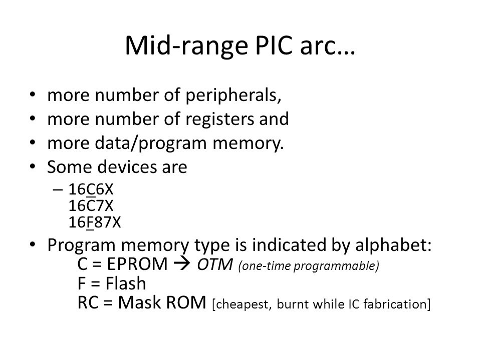 Mid-range PIC arc… more number of peripherals, more number of registers and more data/program memory. Some devices are – 16C6X 16C7X 16F87X Program me