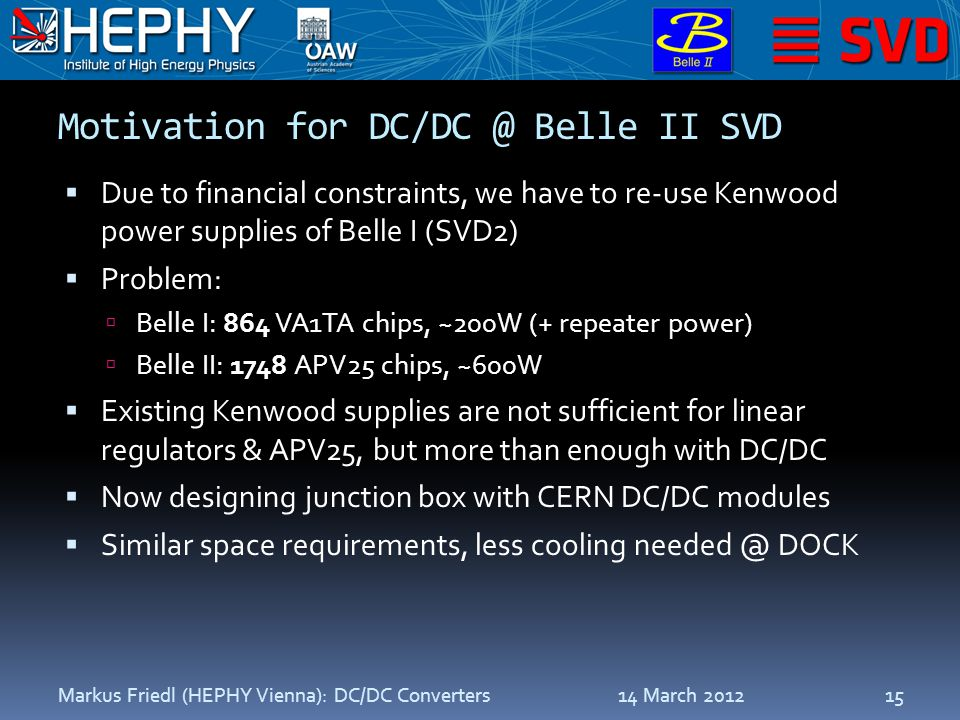 Motivation for DC/DC @ Belle II SVD  Due to financial constraints, we have to re-use Kenwood power supplies of Belle I (SVD2)  Problem:  Belle I: 864 VA1TA chips, ~200W (+ repeater power)  Belle II: 1748 APV25 chips, ~600W  Existing Kenwood supplies are not sufficient for linear regulators & APV25, but more than enough with DC/DC  Now designing junction box with CERN DC/DC modules  Similar space requirements, less cooling needed @ DOCK 14 March 2012Markus Friedl (HEPHY Vienna): DC/DC Converters15