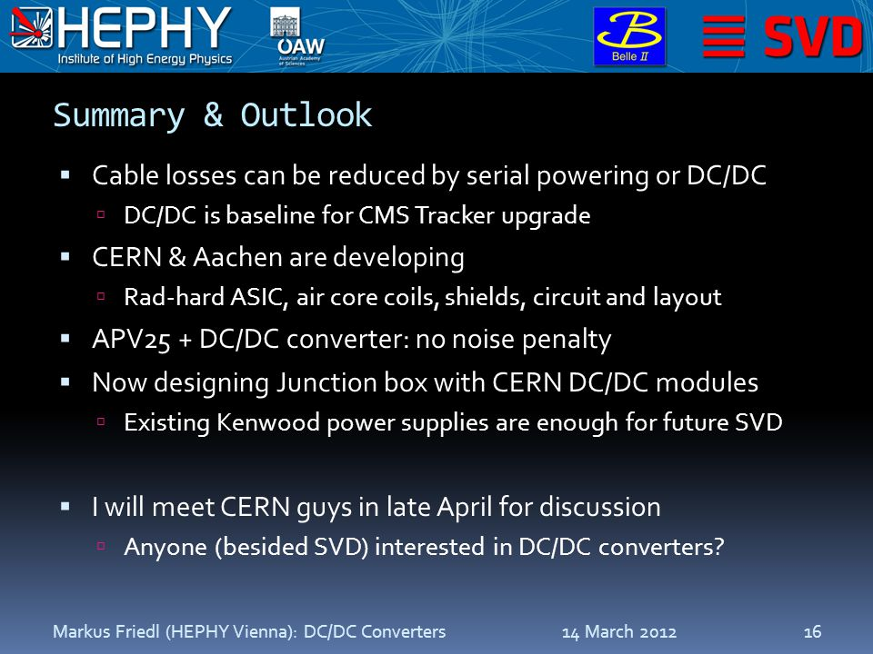 Summary & Outlook  Cable losses can be reduced by serial powering or DC/DC  DC/DC is baseline for CMS Tracker upgrade  CERN & Aachen are developing  Rad-hard ASIC, air core coils, shields, circuit and layout  APV25 + DC/DC converter: no noise penalty  Now designing Junction box with CERN DC/DC modules  Existing Kenwood power supplies are enough for future SVD  I will meet CERN guys in late April for discussion  Anyone (besided SVD) interested in DC/DC converters.