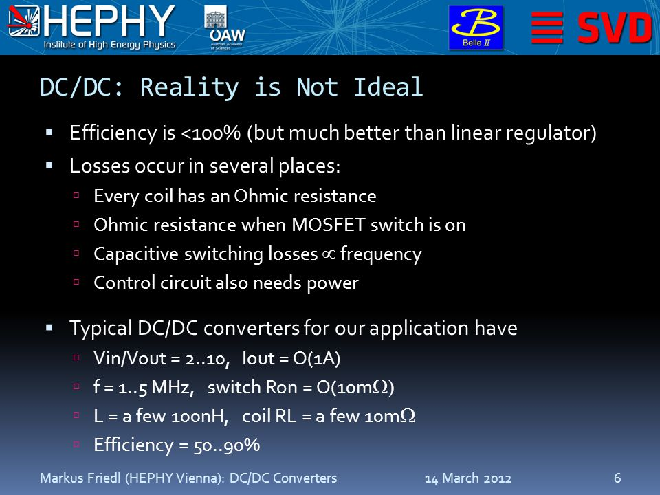 DC/DC: Reality is Not Ideal  Efficiency is <100% (but much better than linear regulator)  Losses occur in several places:  Every coil has an Ohmic resistance  Ohmic resistance when MOSFET switch is on  Capacitive switching losses  frequency  Control circuit also needs power  Typical DC/DC converters for our application have  Vin/Vout = 2..10, Iout = O(1A)  f = 1..5 MHz, switch Ron = O(10m   L = a few 100nH, coil RL = a few 10m   Efficiency = 50..90% 14 March 2012Markus Friedl (HEPHY Vienna): DC/DC Converters6