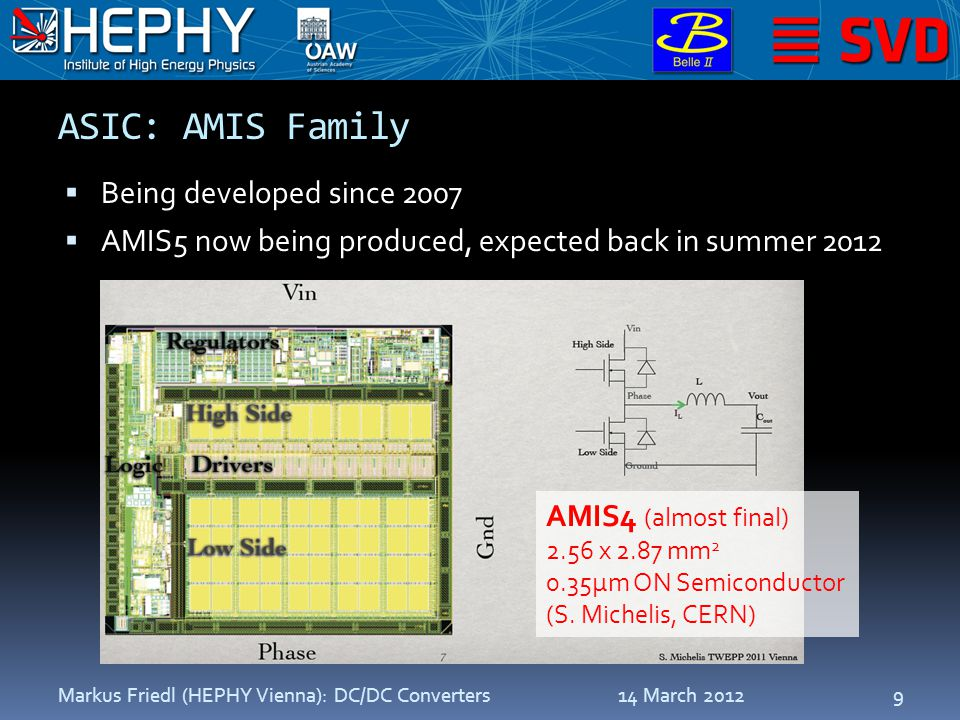 ASIC: AMIS Family  Being developed since 2007  AMIS5 now being produced, expected back in summer 2012 14 March 2012Markus Friedl (HEPHY Vienna): DC/DC Converters9 AMIS4 (almost final) 2.56 x 2.87 mm 2 0.35µm ON Semiconductor (S.