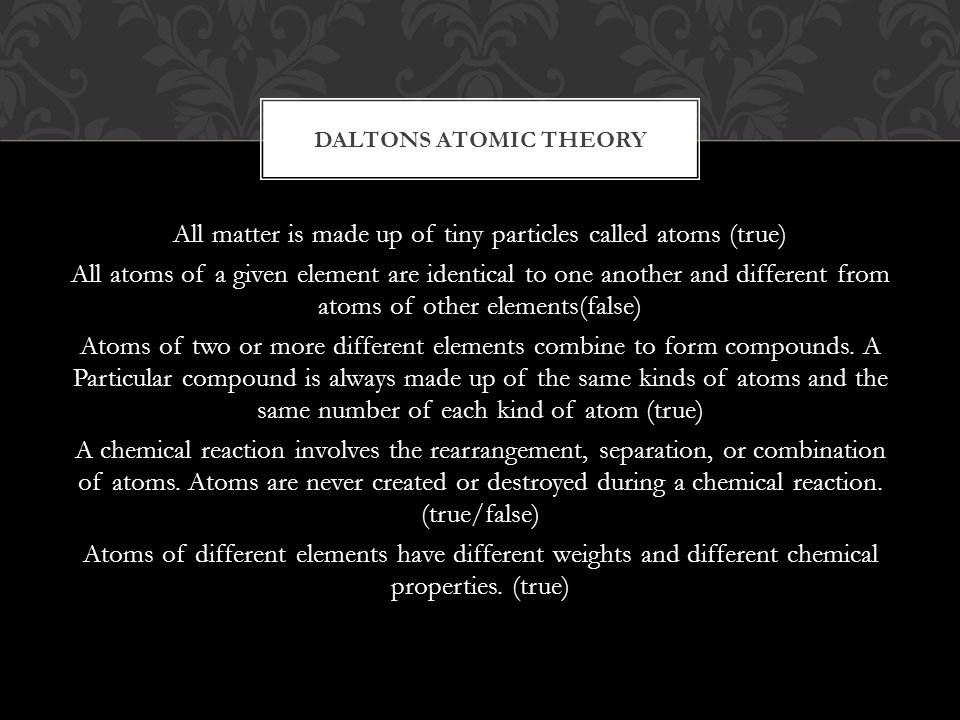 All matter is made up of tiny particles called atoms (true) All atoms of a given element are identical to one another and different from atoms of other elements(false) Atoms of two or more different elements combine to form compounds.