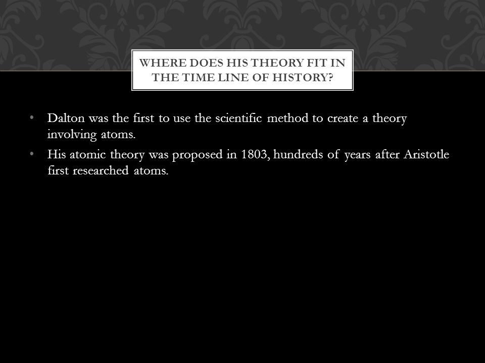 Dalton was the first to use the scientific method to create a theory involving atoms.