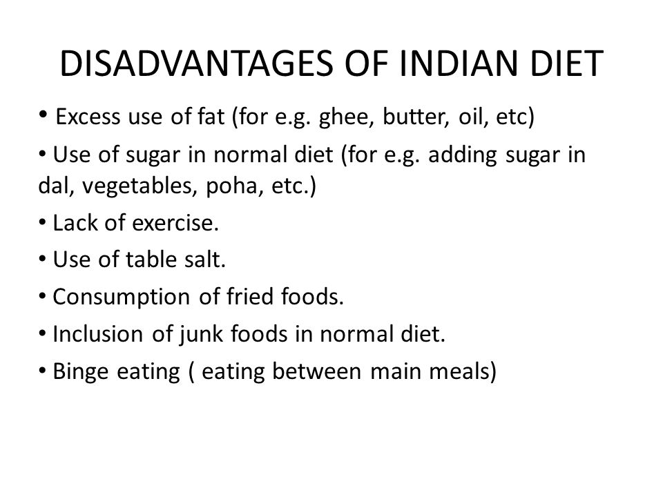 DISADVANTAGES OF INDIAN DIET Excess use of fat (for e.g. ghee, butter, oil, etc) Use of sugar in normal diet (for e.g. adding sugar in dal, vegetables