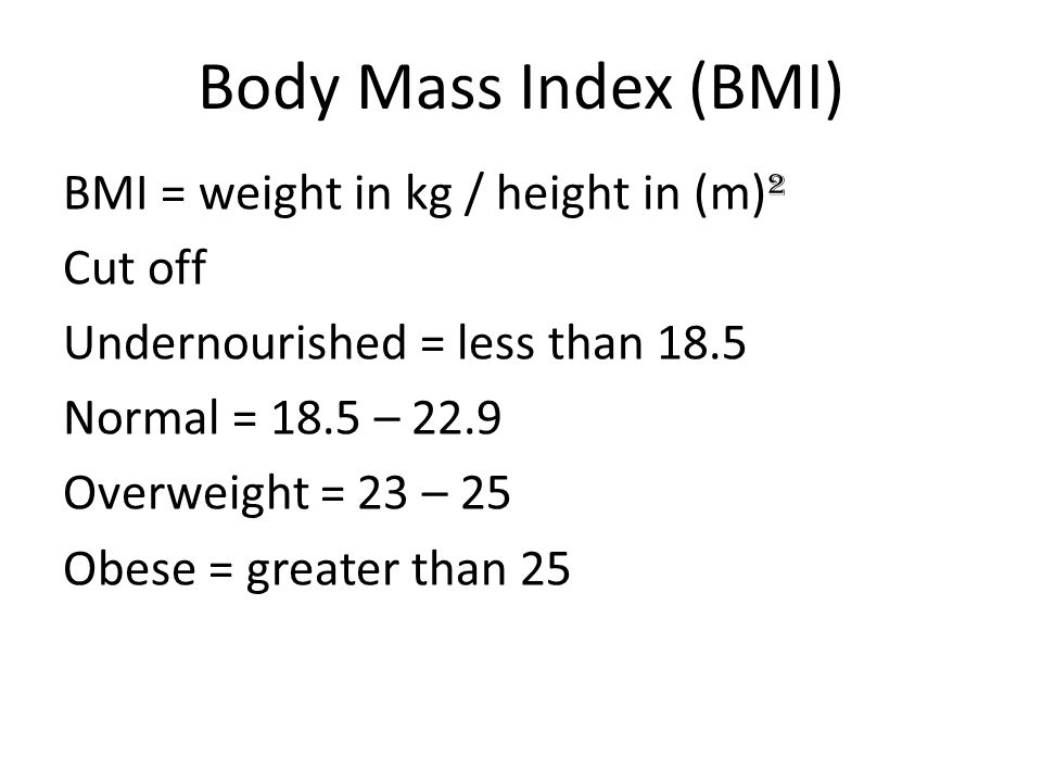 Body Mass Index (BMI) BMI = weight in kg / height in (m) ² Cut off Undernourished = less than 18.5 Normal = 18.5 – 22.9 Overweight = 23 – 25 Obese = g