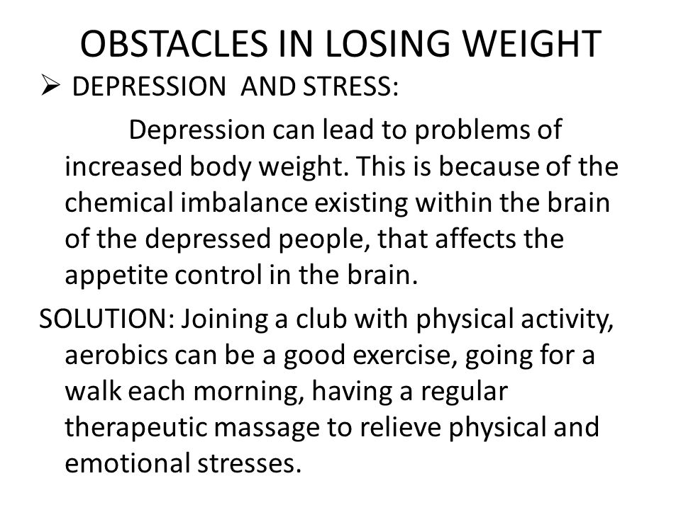 OBSTACLES IN LOSING WEIGHT  DEPRESSION AND STRESS: Depression can lead to problems of increased body weight. This is because of the chemical imbalanc