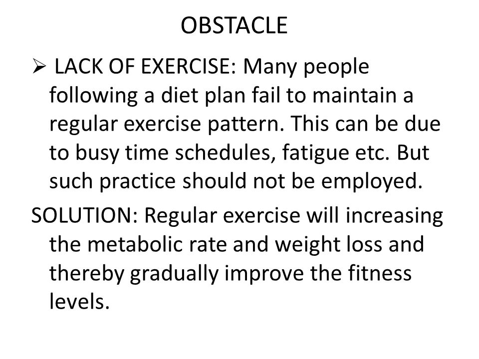OBSTACLE  LACK OF EXERCISE: Many people following a diet plan fail to maintain a regular exercise pattern. This can be due to busy time schedules, fa