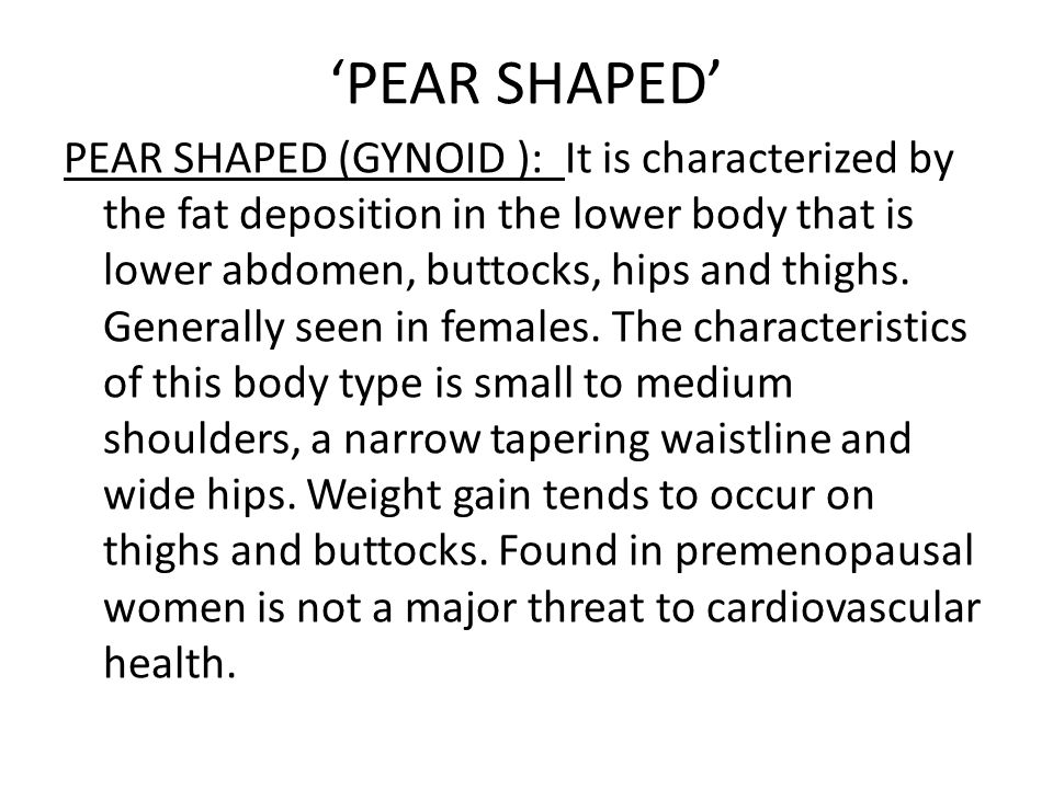 'PEAR SHAPED' PEAR SHAPED (GYNOID ): It is characterized by the fat deposition in the lower body that is lower abdomen, buttocks, hips and thighs. Gen
