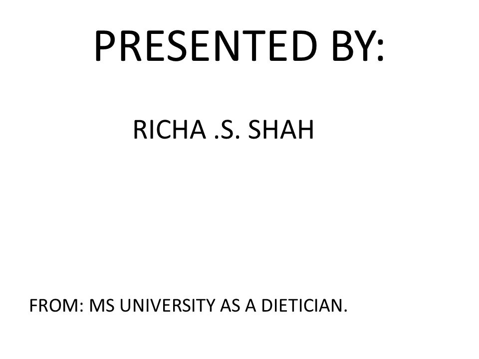 PRESENTED BY: RICHA.S. SHAH FROM: MS UNIVERSITY AS A DIETICIAN.