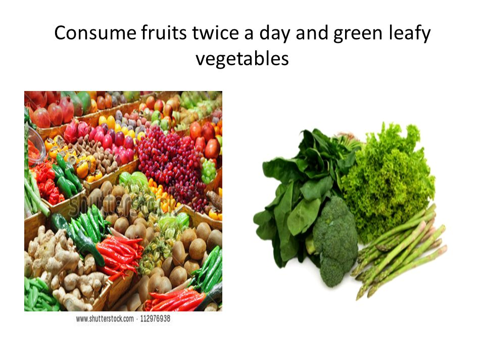 Consume fruits twice a day and green leafy vegetables