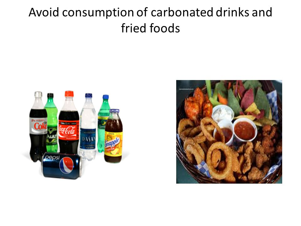 Avoid consumption of carbonated drinks and fried foods