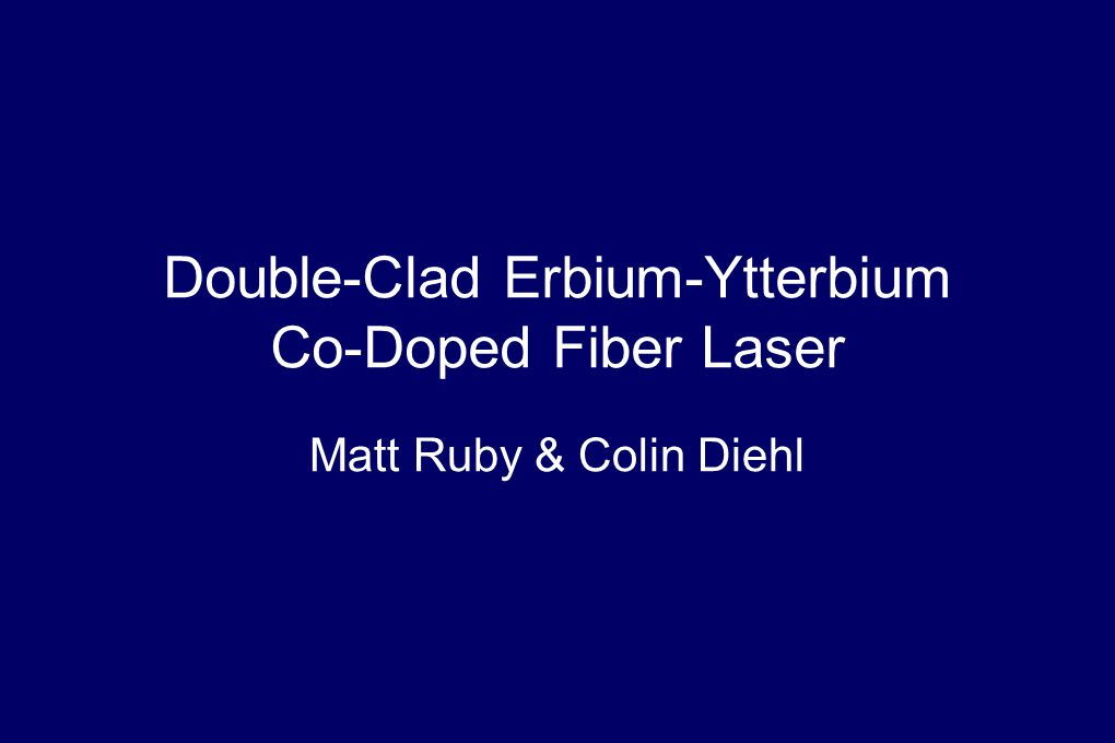 Double-Clad Erbium-Ytterbium Co-Doped Fiber Laser Matt Ruby & Colin Diehl