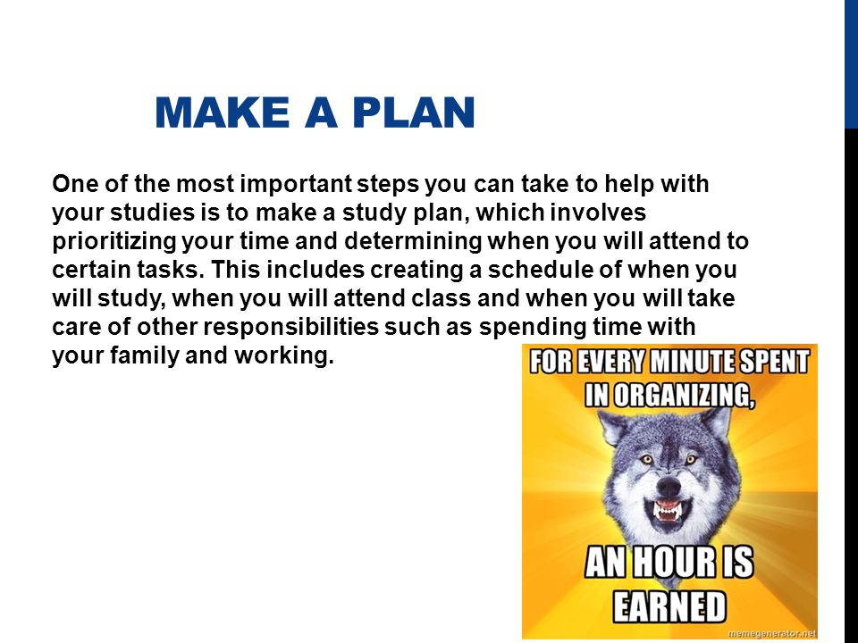 MAKE A PLAN One of the most important steps you can take to help with your studies is to make a study plan, which involves prioritizing your time and determining when you will attend to certain tasks.