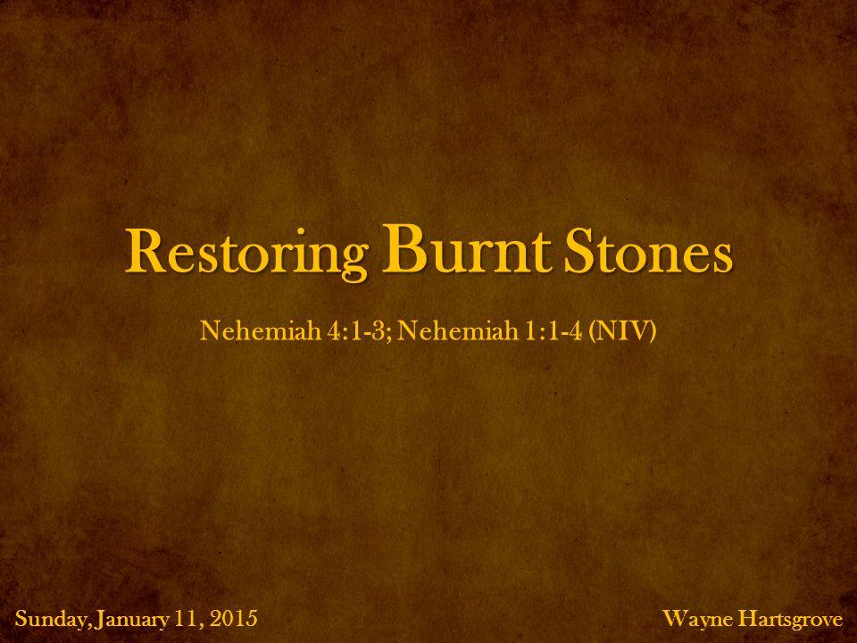 Restoring Burnt Stones Wayne HartsgroveSunday, January 11, 2015 Nehemiah 4:1-3; Nehemiah 1:1-4 (NIV)