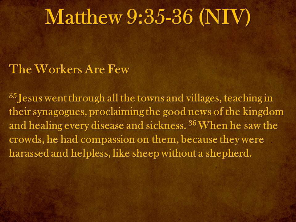 Matthew 9:35-36 (NIV) The Workers Are Few 35 Jesus went through all the towns and villages, teaching in their synagogues, proclaiming the good news of the kingdom and healing every disease and sickness.