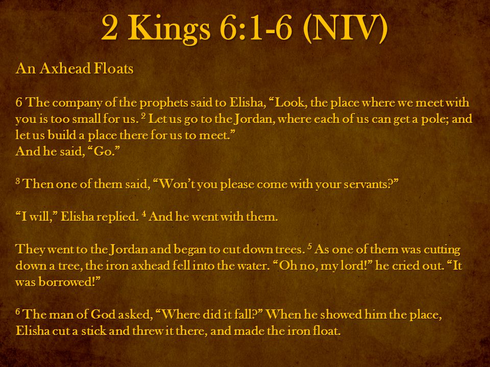 2 Kings 6:1-6 (NIV) An Axhead Floats 6 The company of the prophets said to Elisha, Look, the place where we meet with you is too small for us.