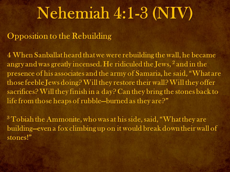 Nehemiah 4:1-3 (NIV) Opposition to the Rebuilding 4 When Sanballat heard that we were rebuilding the wall, he became angry and was greatly incensed.