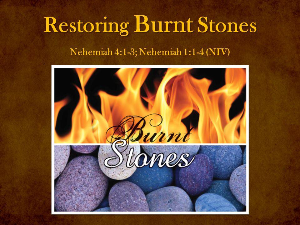 Restoring Burnt Stones Nehemiah 4:1-3; Nehemiah 1:1-4 (NIV)