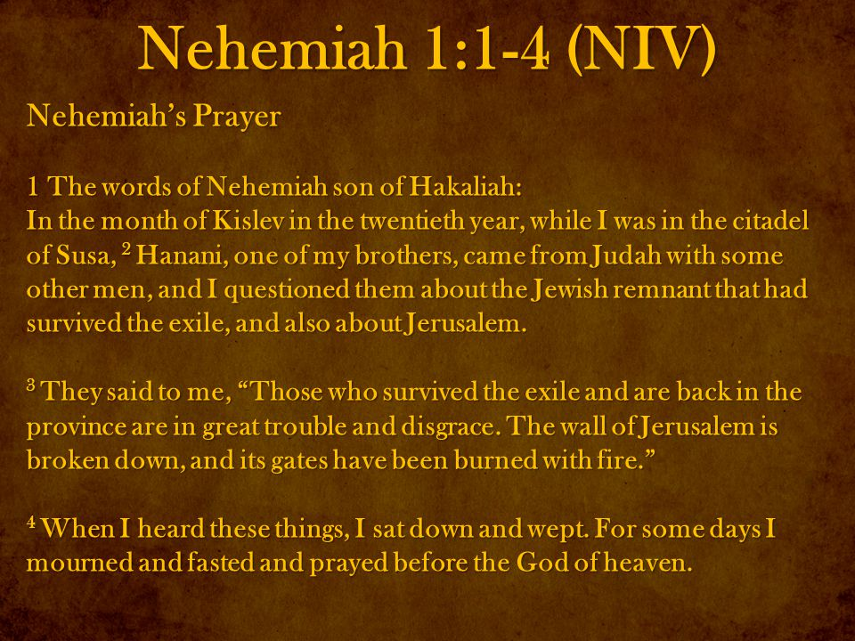 Nehemiah 1:1-4 (NIV) Nehemiah's Prayer 1 The words of Nehemiah son of Hakaliah: In the month of Kislev in the twentieth year, while I was in the citadel of Susa, 2 Hanani, one of my brothers, came from Judah with some other men, and I questioned them about the Jewish remnant that had survived the exile, and also about Jerusalem.