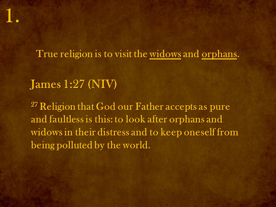 James 1:27 (NIV) 27 Religion that God our Father accepts as pure and faultless is this: to look after orphans and widows in their distress and to keep oneself from being polluted by the world.