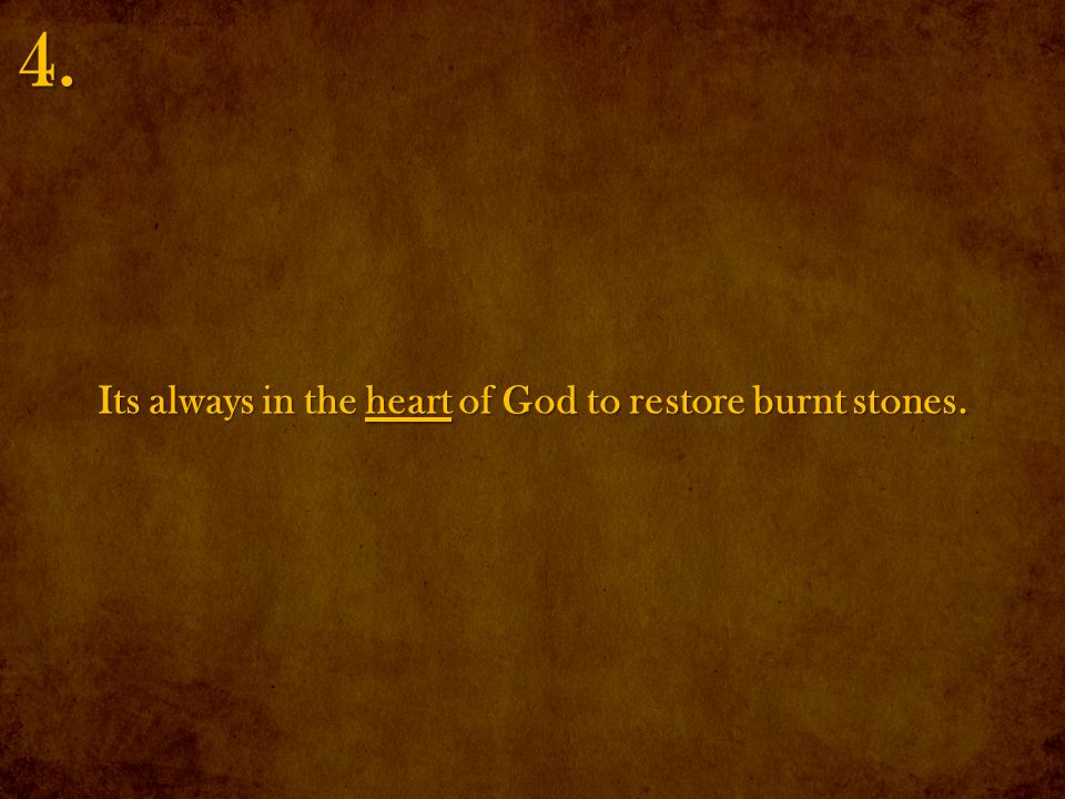 Its always in the heart of God to restore burnt stones. 4.