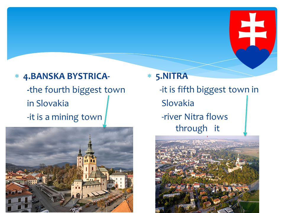  4.BANSKA BYSTRICA- -the fourth biggest town in Slovakia -it is a mining town  5.NITRA -it is fifth biggest town in Slovakia -river Nitra flows through it
