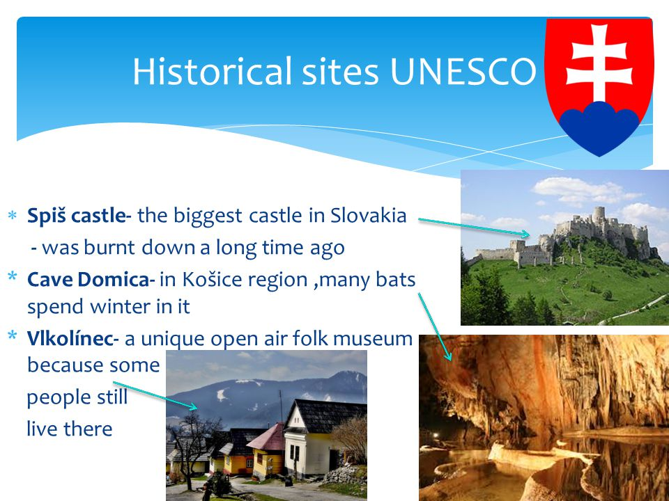  Spiš castle- the biggest castle in Slovakia - was burnt down a long time ago *Cave Domica- in Košice region,many bats spend winter in it *Vlkolínec- a unique open air folk museum because some people still live there Historical sites UNESCO