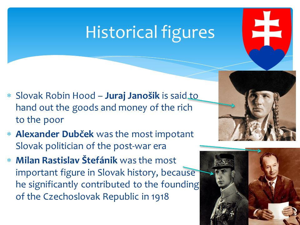  Slovak Robin Hood – Juraj Janošik is said to hand out the goods and money of the rich to the poor  Alexander Dubček was the most impotant Slovak politician of the post-war era  Milan Rastislav Štefánik was the most important figure in Slovak history, because he significantly contributed to the founding of the Czechoslovak Republic in 1918 Historical figures