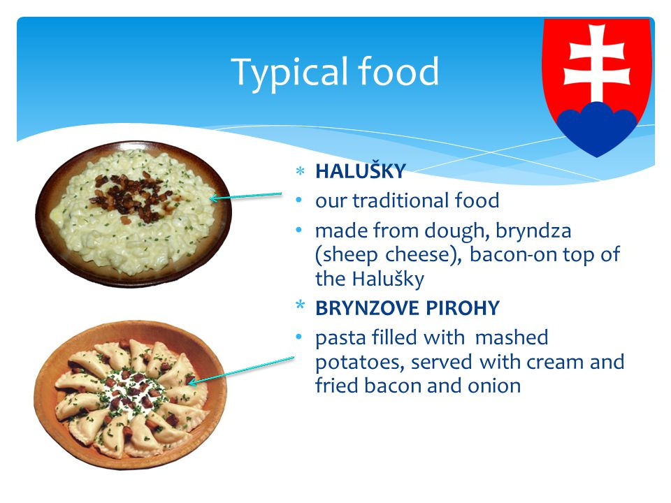  HALUŠKY our traditional food made from dough, bryndza (sheep cheese), bacon-on top of the Halušky *BRYNZOVE PIROHY pasta filled with mashed potatoes, served with cream and fried bacon and onion Typical food