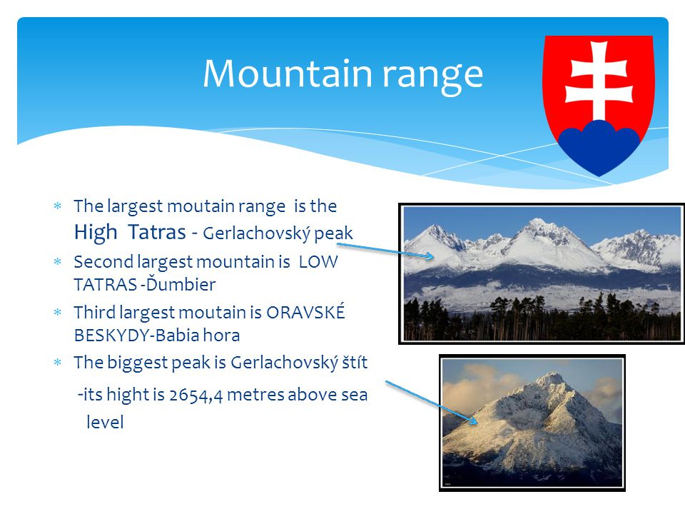  The largest moutain range is the High Tatras - Gerlachovský peak  Second largest mountain is LOW TATRAS -Ďumbier  Third largest moutain is ORAVSKÉ BESKYDY-Babia hora  The biggest peak is Gerlachovský štít - its hight is 2654,4 metres above sea level Mountain range