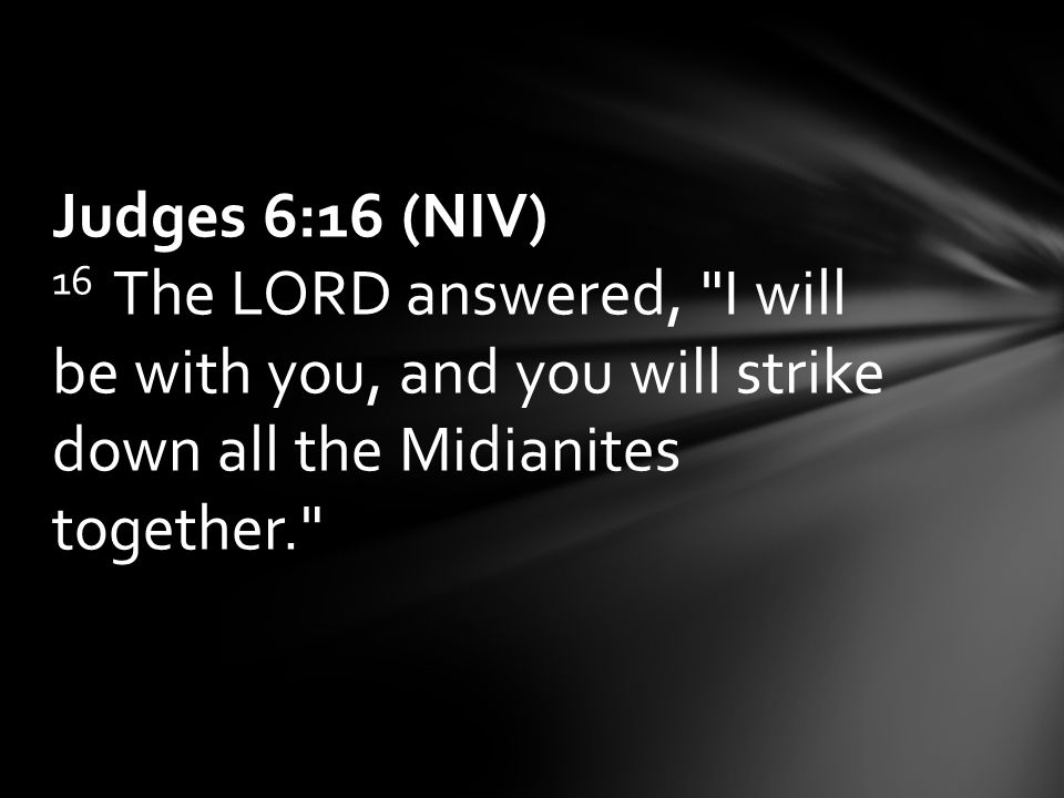 Judges 6:16 (NIV) 16 The LORD answered, I will be with you, and you will strike down all the Midianites together.